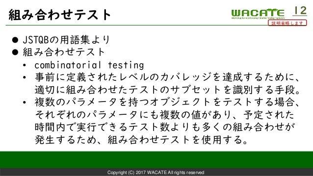 Copyright (C) 2017 WACATE All rights reserved 組み合わせテスト 12  JSTQBの用語集より  組み合わせテスト • combinatorial testing • 事前に定義されたレベルのカ...