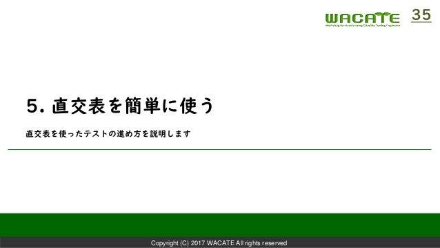 Copyright (C) 2017 WACATE All rights reserved 5. 直交表を簡単に使う 直交表を使ったテストの進め方を説明します 35