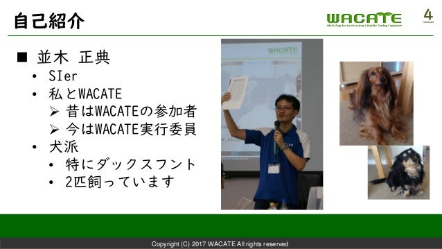 Copyright (C) 2017 WACATE All rights reserved 自己紹介 4  並木 正典 • SIer • 私とWACATE ➢ 昔はWACATEの参加者 ➢ 今はWACATE実行委員 • 犬派 • 特にダックス...