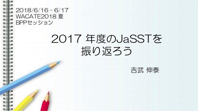 2017 年度のJaSSTを 振り返ろう 吉武 伸泰 2018/6/16 – 6/17 WACATE2018 夏 BPPセッション
