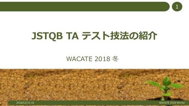 JSTQB TA テスト技法の紹介 WACATE 2018 冬 2018/12/15-16 WACATE 2018 Winter 1