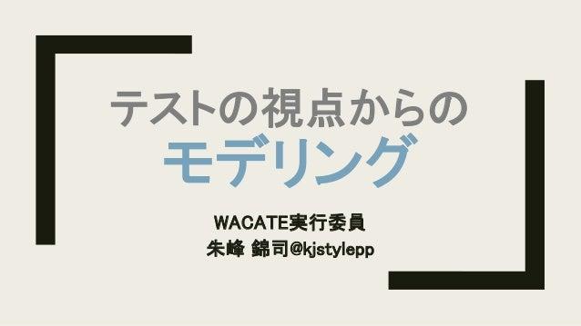 テストの視点からの モデリング WACATE実行委員 朱峰 錦司@kjstylepp