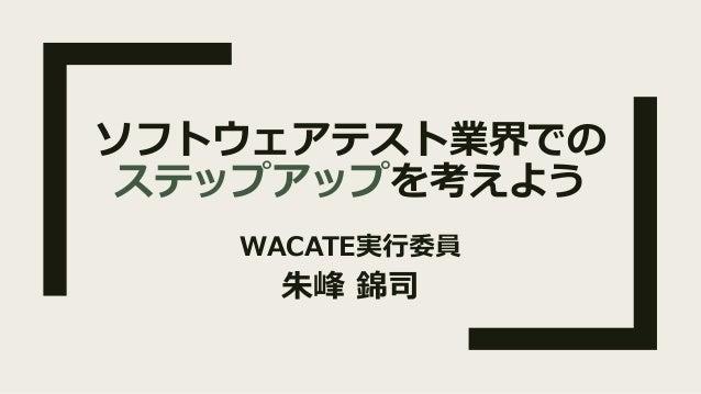 ソフトウェアテスト業界での ステップアップを考えよう WACATE実⾏委員 朱峰 錦司