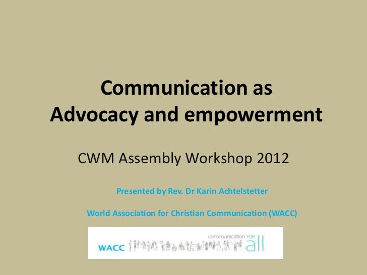 Communication asAdvocacy and empowerment  CWM Assembly Workshop 2012          Presented by Rev. Dr Karin Achtelstetter   W...