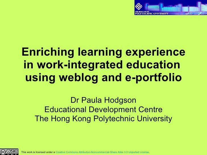 Enriching learning experience in work-integrated education  using weblog and e-portfolio Dr Paula Hodgson Educational Deve...