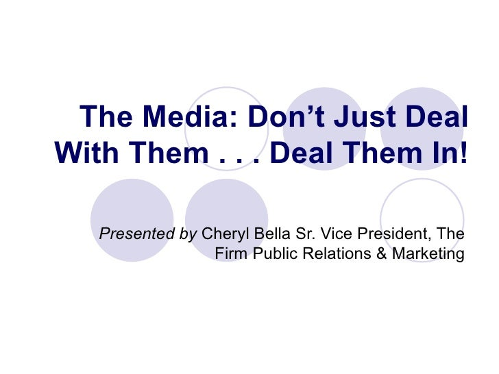 The Media: Don't Just Deal With Them . . . Deal Them In! Presented by  Cheryl Bella Sr. Vice President, The Firm Public Re...