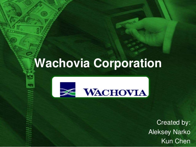 Wachovia Corporation  Created by: Aleksey Narko Kun Chen