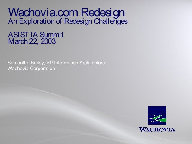 Wachovia.com Redesign  An Exploration of Redesign Challenges ASIST IA Summit March 22, 2003 Samantha Bailey, VP Informatio...