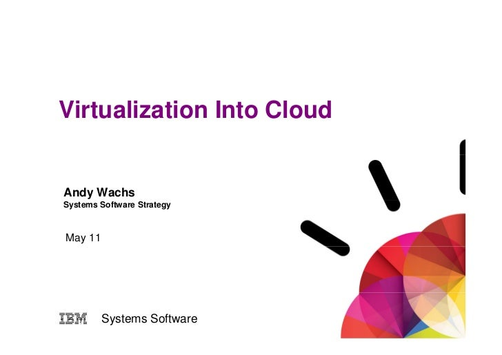 Virtualization Into CloudAndy WachsSystems Software StrategyMay 11         Systems Software