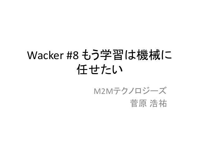 Wacker #8 もう学習は機械に 任せたい M2Mテクノロジーズ 菅原 浩祐