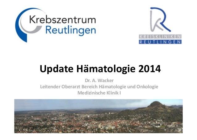 UpdateHämatologie2014 Dr.A.Wacker Leitender Oberarzt Bereich Hämatologie undOnkologie Medizinische Klinik I