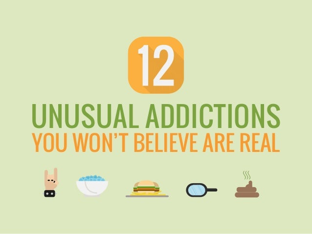 UNUSUAL ADDICTIONS YOU WON'T BELIEVE ARE REAL