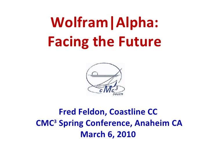 Wolfram Alpha: Facing the Future Fred Feldon, Coastline CC  CMC 3  Spring Conference, Anaheim CA March 6, 2010