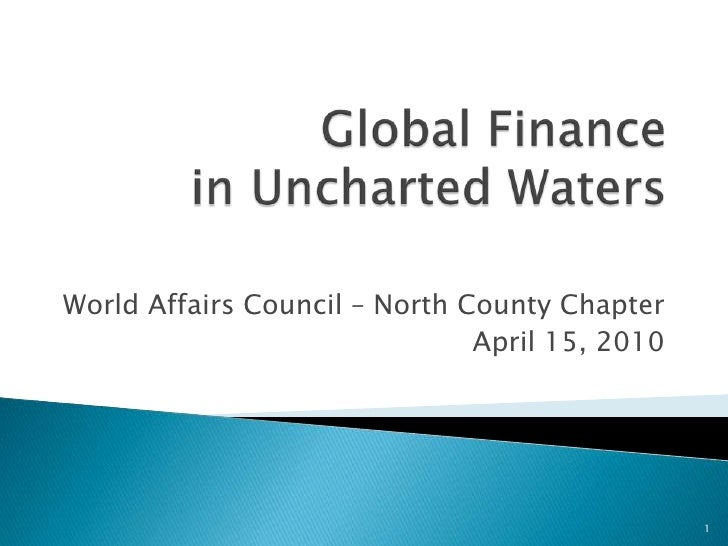 Global Finance in Uncharted Waters<br />World Affairs Council – North County Chapter<br />April 15, 2010<br />1<br />
