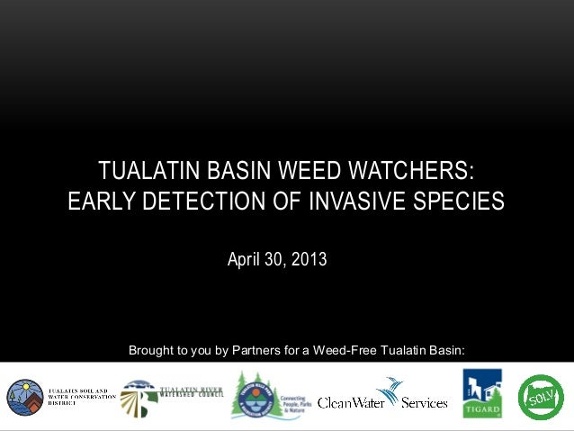 April 30, 2013TUALATIN BASIN WEED WATCHERS:EARLY DETECTION OF INVASIVE SPECIESBrought to you by Partners for a Weed-Free T...