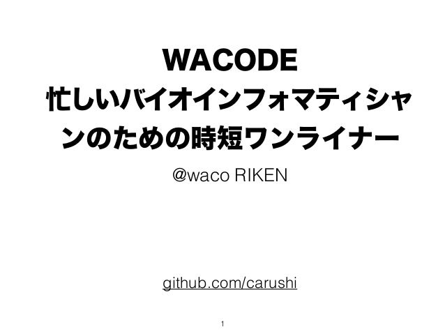 WACODE 忙しいバイオインフォマティシャ ンのための時短ワンライナー @waco RIKEN github.com/carushi 1