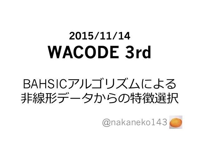 2015/11/14 WACODE 3rd BAHSICアルゴリズムによる ⾮非線形データからの特徴選択 @nakaneko143