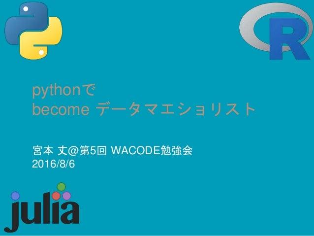 pythonで become データマエショリスト 宮本 丈@第5回 WACODE勉強会 2016/8/6