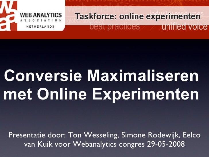 Conversie Maximaliseren met Online Experimenten Presentatie door: Ton Wesseling, Simone Rodewijk,  Eelco van Kuik voor Web...