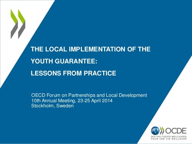 THE LOCAL IMPLEMENTATION OF THE YOUTH GUARANTEE: LESSONS FROM PRACTICE OECD Forum on Partnerships and Local Development 10...