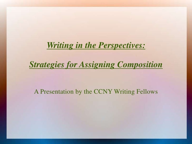 Writing in the Perspectives:<br />Strategies for Assigning Composition<br />A Presentation by the CCNY Writing Fellows<br />