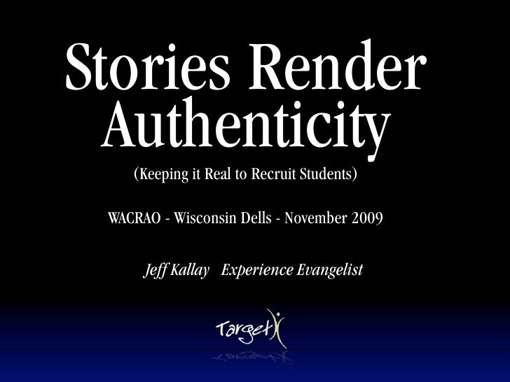 Stories Render   Authenticity     (Keeping it Real to Recruit Students)   WACRAO - Wisconsin Dells - November 2009        ...