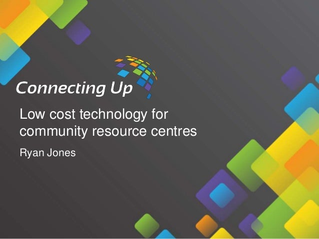 Low cost technology for community resource centres Ryan Jones