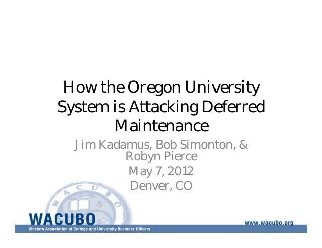 How the Oregon University  System is Attacking Deferred  Maintenance  Jim Kadamus, Bob Simonton, &  Robyn Pierce  May 7, 2...