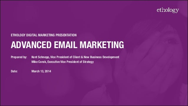 ETHOLOGY DIGITAL MARKETING PRESENTATION ADVANCED EMAIL MARKETING! Prepared by: 	 Kent Schnepp, Vice President of Client & ...
