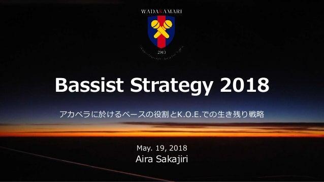 CONFIDENTIAL Bassist Strategy 2018 Aira Sakajiri アカペラに於けるベースの役割とK.O.E.での生き残り戦略 May. 19, 2018