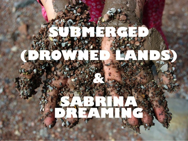 SUBMERGED (DROWNED LANDS) & SABRINA DREAMING