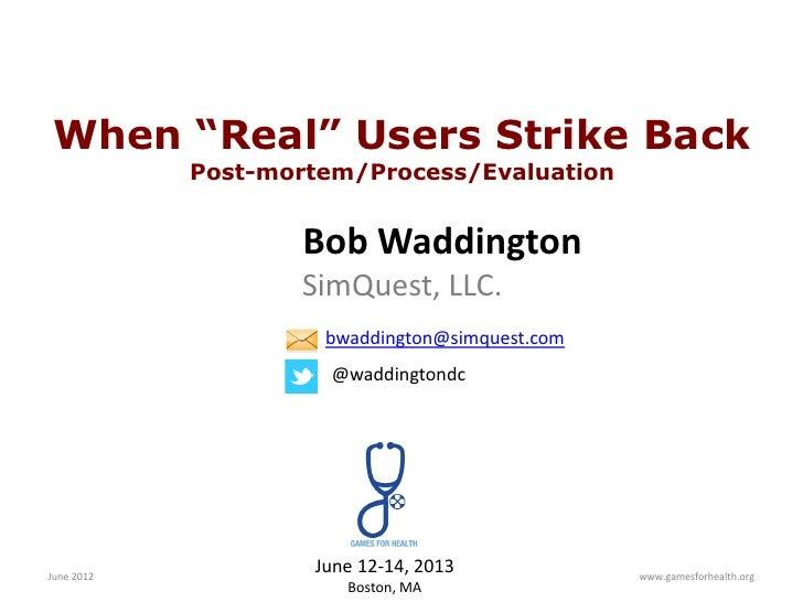 "When ""Real"" Users Strike Back            Post-mortem/Process/Evaluation                   Bob Waddington                  ..."