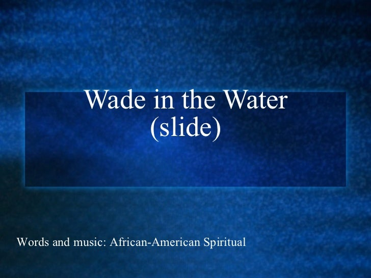 Wade in the Water (slide) Words and music: African-American Spiritual