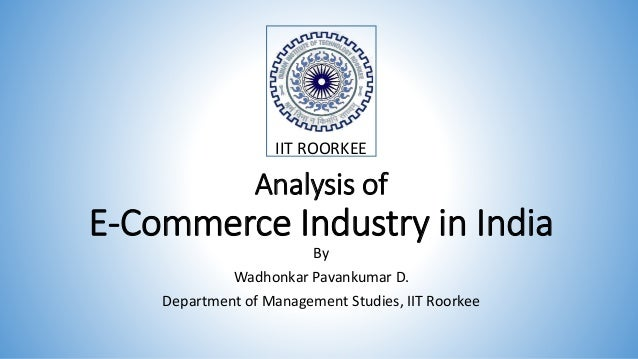 Analysis of E-Commerce Industry in India By Wadhonkar Pavankumar D. Department of Management Studies, IIT Roorkee IIT ROOR...