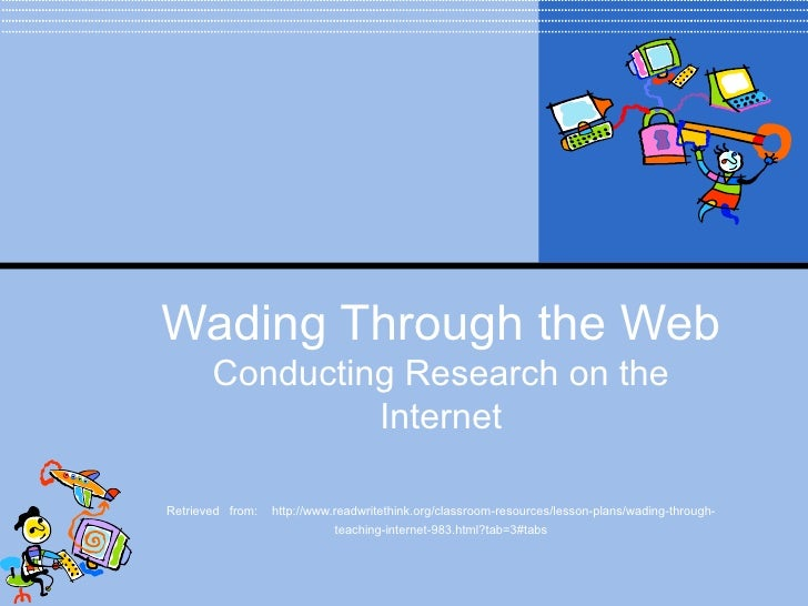 Wading Through the Web Conducting Research on the Internet Retrieved   from:  http://www.readwritethink.org/classroom-reso...