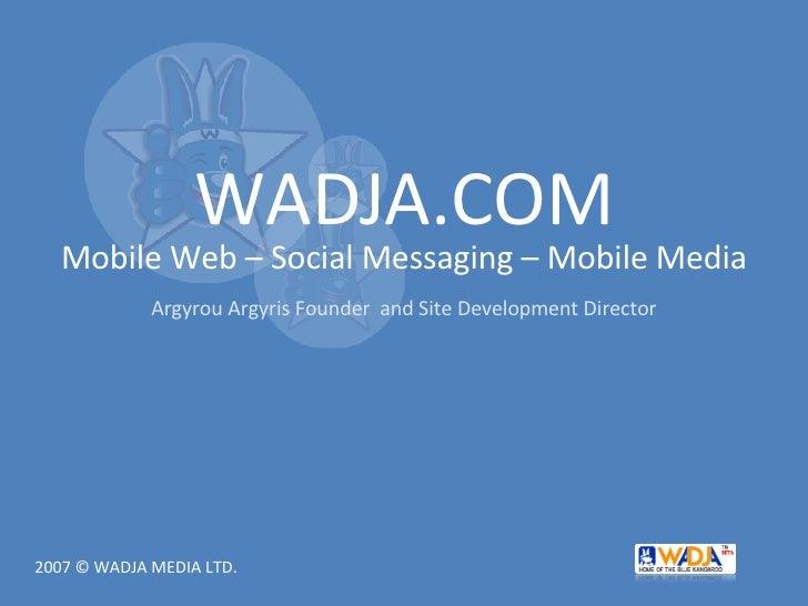 WADJA.COM Mobile Web – Social Messaging – Mobile Media Argyrou Argyris Founder  and Site Development Director 2007 © WADJA...