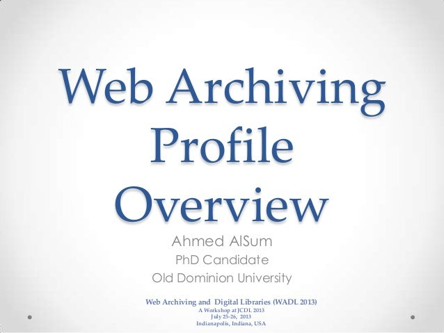 Web Archiving Profile OverviewAhmed AlSum PhD Candidate Old Dominion University Web Archiving and Digital Libraries (WADL ...