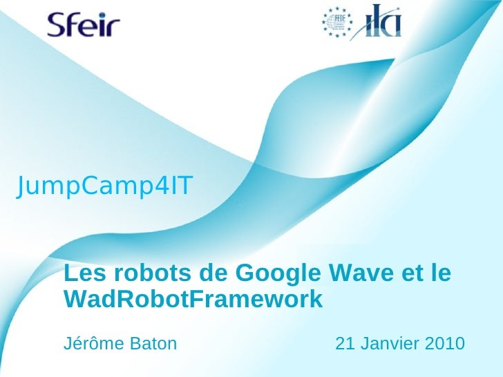 JumpCamp4IT     Les robots de Google Wave et le   WadRobotFramework   Jérôme Baton         21 Janvier 2010