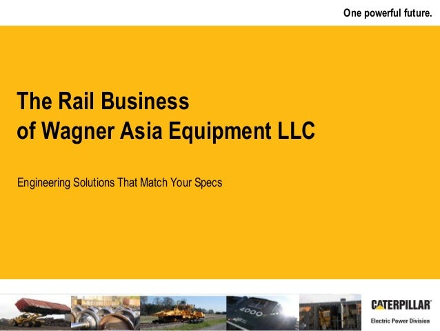 One powerful future. Engineering Solutions That Match Your Specs The Rail Business of Wagner Asia Equipment LLC
