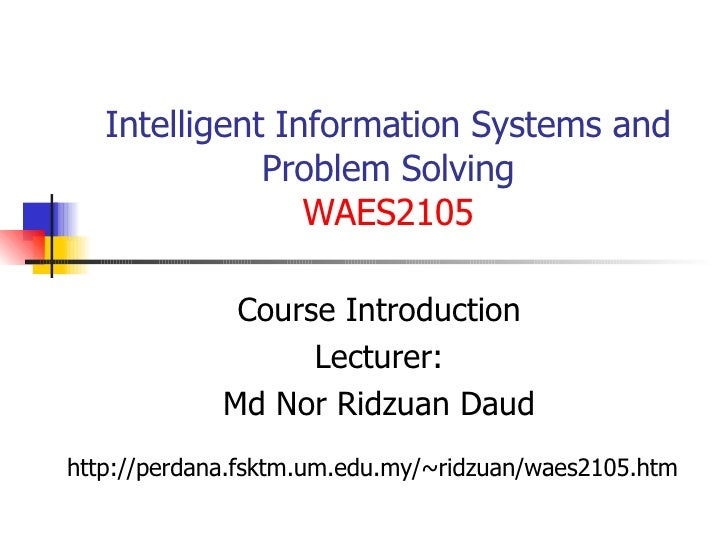 Intelligent Information Systems and Problem Solving WAES2105 Course Introduction Lecturer: Md Nor Ridzuan Daud http://perd...