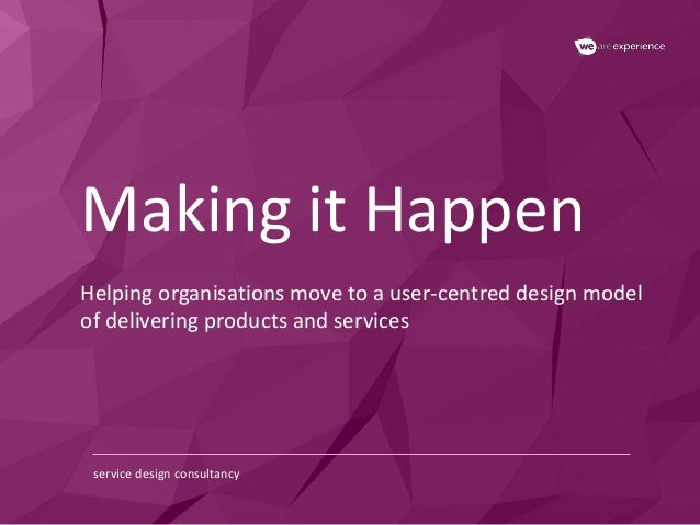 Making it Happen  Helping organisations move to a user-centred design model  of delivering products and services  service ...