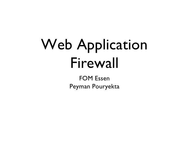 Web Application Firewall <ul><li>FOM Essen </li></ul><ul><li>Peyman Pouryekta </li></ul>