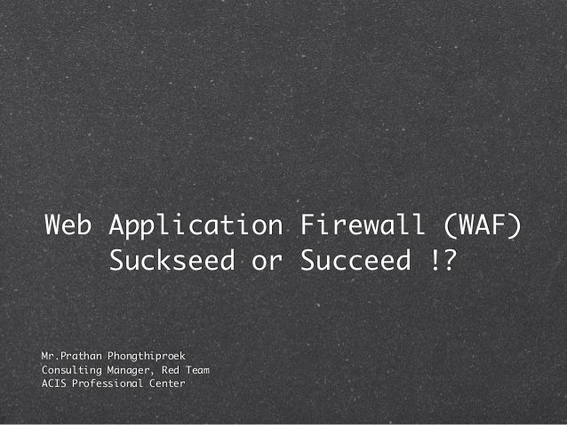 Web Application Firewall (WAF)    Suckseed or Succeed !?Mr.Prathan PhongthiproekConsulting Manager, Red TeamACIS Professio...