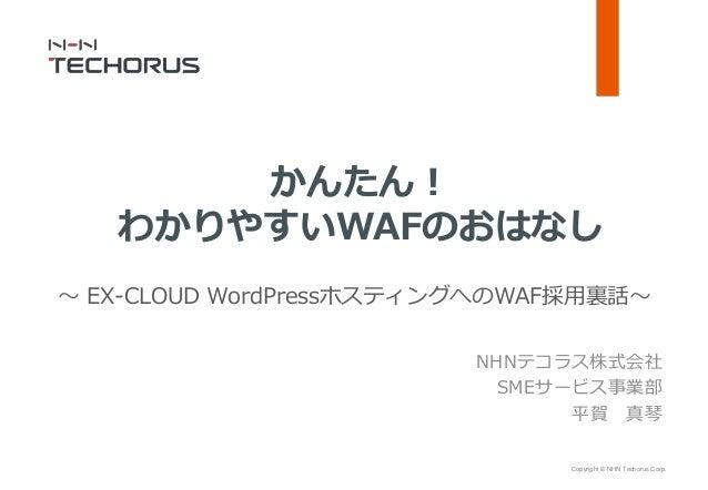 Copyright © NHN Techorus Corp. NHNテコラス株式会社 SMEサービス事業部 平賀 真琴 かんたん! わかりやすいWAFのおはなし ~ EX-CLOUD WordPressホスティングへのWAF採用裏話~