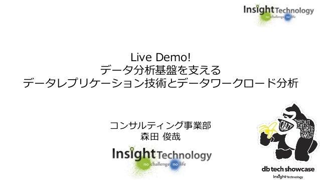 Live Demo! データ分析基盤を支える データレプリケーション技術とデータワークロード分析 コンサルティング事業部 森田 俊哉
