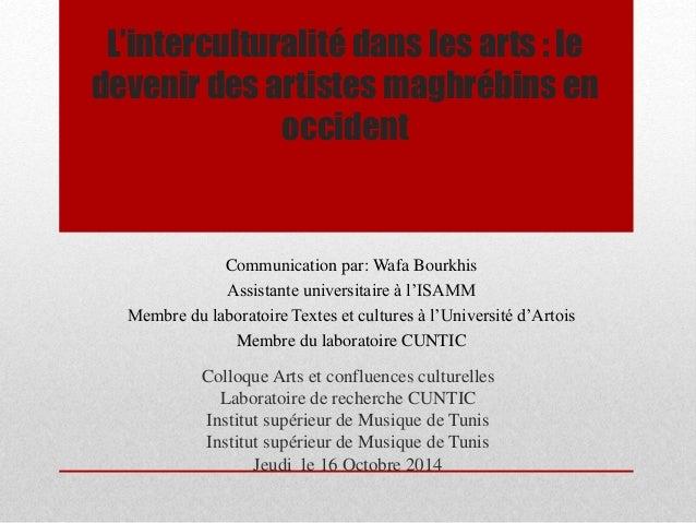 L'interculturalité dans les arts : le  devenir des artistes maghrébins en  occident  Communication par: Wafa Bourkhis  Ass...