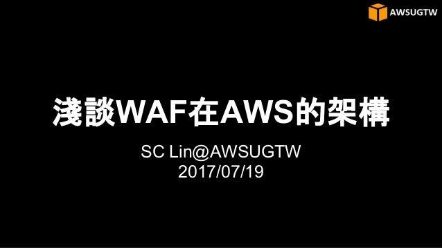 淺談WAF在AWS的架構 SC Lin@AWSUGTW 2017/07/19