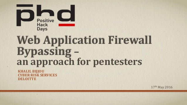 Web Application Firewall Bypassing – an approach for pentesters KHALIL BIJJOU CYBER RISK SERVICES DELOITTE 17th May 2016