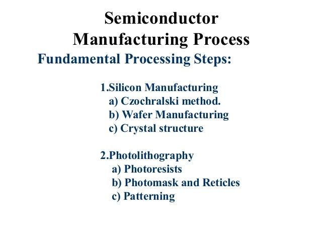 Semiconductor Manufacturing Process Fundamental Processing Steps: 1.Silicon Manufacturing a) Czochralski method. b) Wafer ...