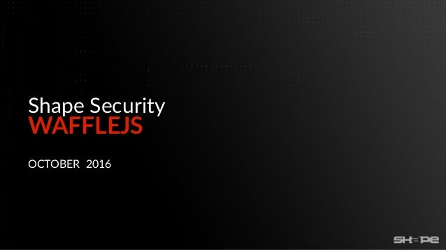 WAFFLEJS Shape Security OCTOBER 2016